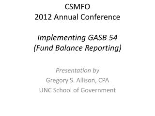 CSMFO 2012 Annual Conference Implementing GASB 54  (Fund Balance Reporting)