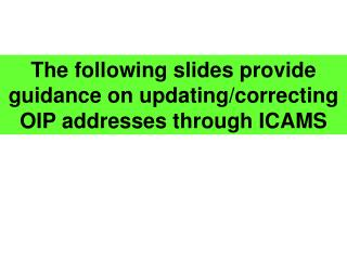 The following slides provide guidance on updating/correcting OIP addresses through ICAMS