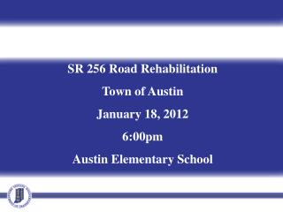 SR 256 Road Rehabilitation Town of Austin January 18, 2012 6:00pm Austin Elementary School