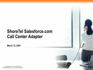 ShoreTel Salesforce  Call Center Adapter March 12, 2007