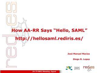 "How AA-RR Says ""Hello, SAML"" hellosaml.rediris.es/ Jos é Manuel Macías Diego R. Lopez"