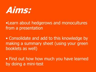 Aims:   Learn about hedgerows and monocultures from a presentation   Consolidate and add to this knowledge by making a s