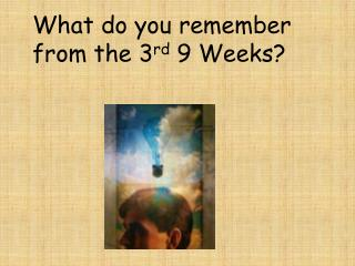 What do you remember    from the 3 rd  9 Weeks?