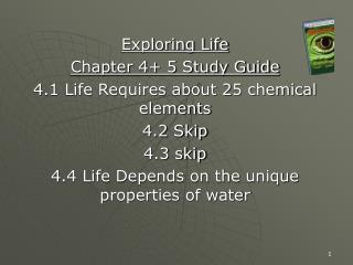 Exploring Life Chapter 4+ 5 Study Guide 4.1 Life Requires about 25 chemical elements 4.2 Skip