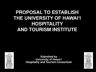 PROPOSAL TO ESTABLISH  THE UNIVERSITY OF HAWAI'I  HOSPITALITY  AND TOURISM INSTITUTE