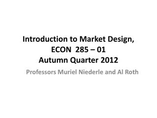 Introduction to Market Design, ECON  285  – 01 Autumn Quarter 2012