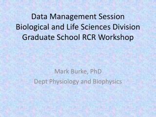 Data Management Session Biological and Life Sciences Division Graduate School RCR Workshop