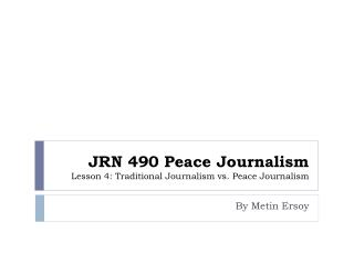 JRN 490 Peace Journalism  Lesson 4: Traditional Journalism vs. Peace Journalism