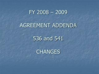 FY 2008 – 2009  AGREEMENT ADDENDA 536 and 541 CHANGES
