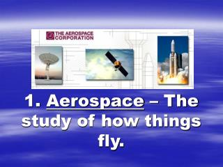 1.  Aerospace  � The study of how things fly.