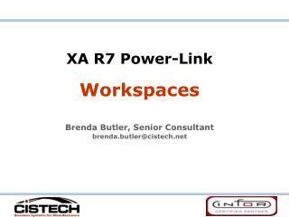 XA R7 Power-Link Workspaces Brenda Butler, Senior Consultant brenda.butler@cistech