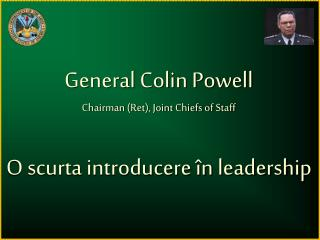 General Colin Powell Chairman (Ret), Joint Chiefs of Staff O  scurta introducere  în l eadership