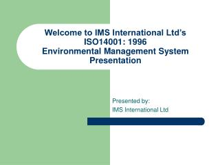 Welcome to IMS International Ltd s ISO14001: 1996 Environmental Management System Presentation