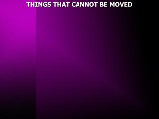 THINGS THAT CANNOT BE MOVED
