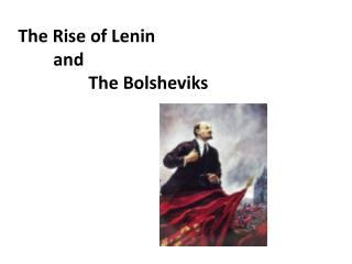 The Rise of Lenin  	and  		The Bolsheviks