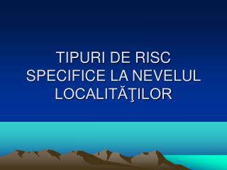 TIPURI DE RISC SPECIFICE LA NEVELUL LOCALITĂŢILOR