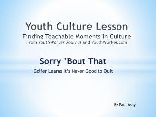 Sorry 'Bout That Golfer Learns It ' s Never Good to Quit