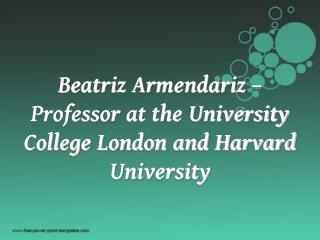 Beatriz Armendariz –Professor at the University College London and Harvard University