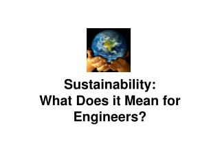 Sustainability:  What Does it Mean for Engineers?