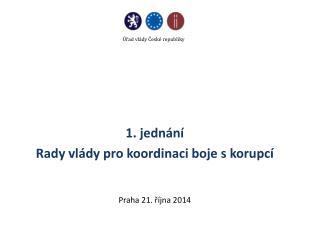 1. jednání Rady vlády pro koordinaci boje s korupcí Praha 21. října 2014