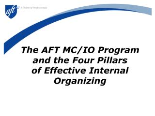 The AFT MC/IO Program and the Four Pillars  of Effective Internal Organizing