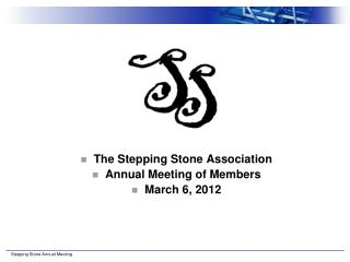 The Stepping Stone Association Annual Meeting of Members March 6, 2012