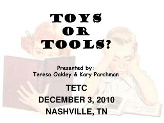 TOYS  OR  TOOLS? Presented by: Teresa Oakley & Kary Parchman