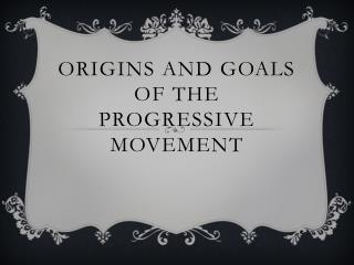 Origins and Goals of the Progressive Movement
