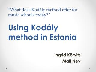 """What does  Kodály  method offer for music schools today?"" Using  Kodály method in  Estonia"