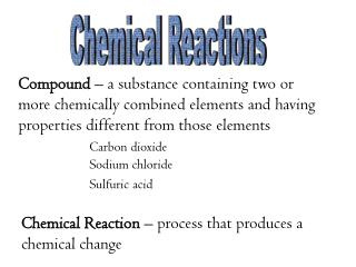 Chemical Reaction  – process that produces a chemical change