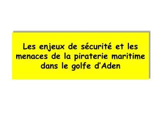 Les enjeux de sécurité et les menaces de la piraterie maritime dans le golfe d'Aden