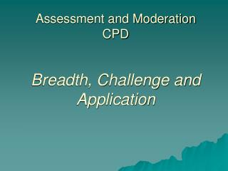 Assessment and Moderation CPD Breadth, Challenge and Application