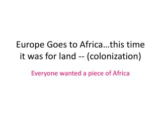 Europe Goes to Africa this time it was for land -- colonization