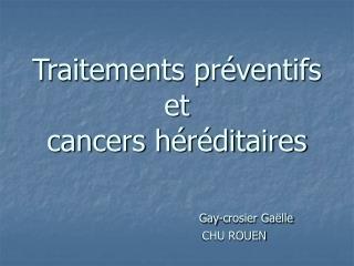 Traitements pr ventifs  et  cancers h r ditaires                 Gay-crosier Ga lle                                CHU R