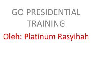 GO PRESIDENTIAL TRAINING   Oleh: Platinum Rasyihah