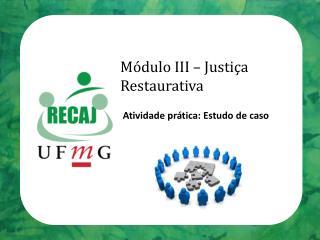 Módulo III – Justiça Restaurativa