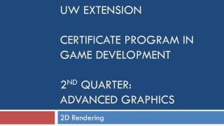UW Extension Certificate Program in Game Development  2 nd  quarter: Advanced Graphics