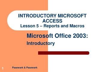 INTRODUCTORY MICROSOFT ACCESS Lesson 5 – Reports and Macros