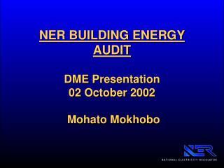 NER BUILDING ENERGY AUDIT DME Presentation 02 October 2002  Mohato Mokhobo