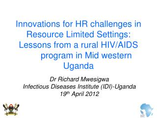 Dr Richard Mwesigwa Infectious Diseases Institute (IDI)-Uganda  19 th  April 2012