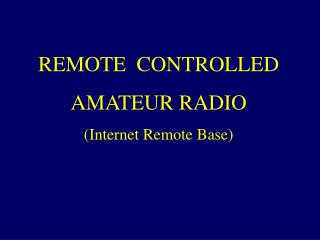 REMOTE  CONTROLLED AMATEUR RADIO (Internet Remote Base)