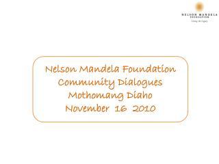 Nelson Mandela Foundation Community Dialogues Mothomang Diaho November  16  2010
