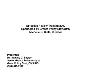 Objective Review Training 2009  Sponsored by Grants Policy Staff/OMS Michelle G. Bulls, Director