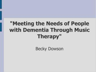 """Meeting the Needs of People with Dementia Through Music Therapy""  Becky Dowson"