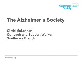 The Alzheimer's Society Olivia McLennan Outreach and Support Worker Southwark Branch