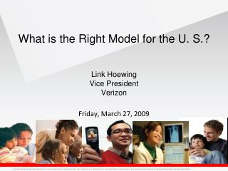 What is the Right Model for the U. S.? Link Hoewing Vice President Verizon Friday, March 27, 2009