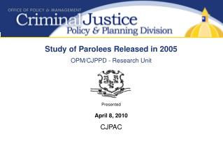 Study of Parolees Released in 2005 OPM/CJPPD - Research Unit Presented April 8, 2010 CJPAC