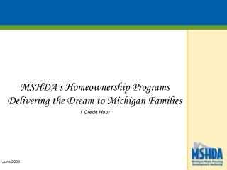 MSHDA's Homeownership Programs   Delivering the Dream to Michigan Families 1 Credit Hour June 2009