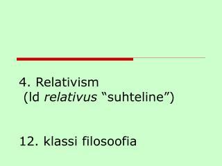 """4. Relativism  (ld  relativus  """"suhteline"""")  12. klassi filosoofia"""