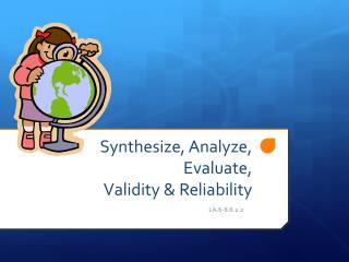 Synthesize, Analyze, Evaluate,  Validity & Reliability
